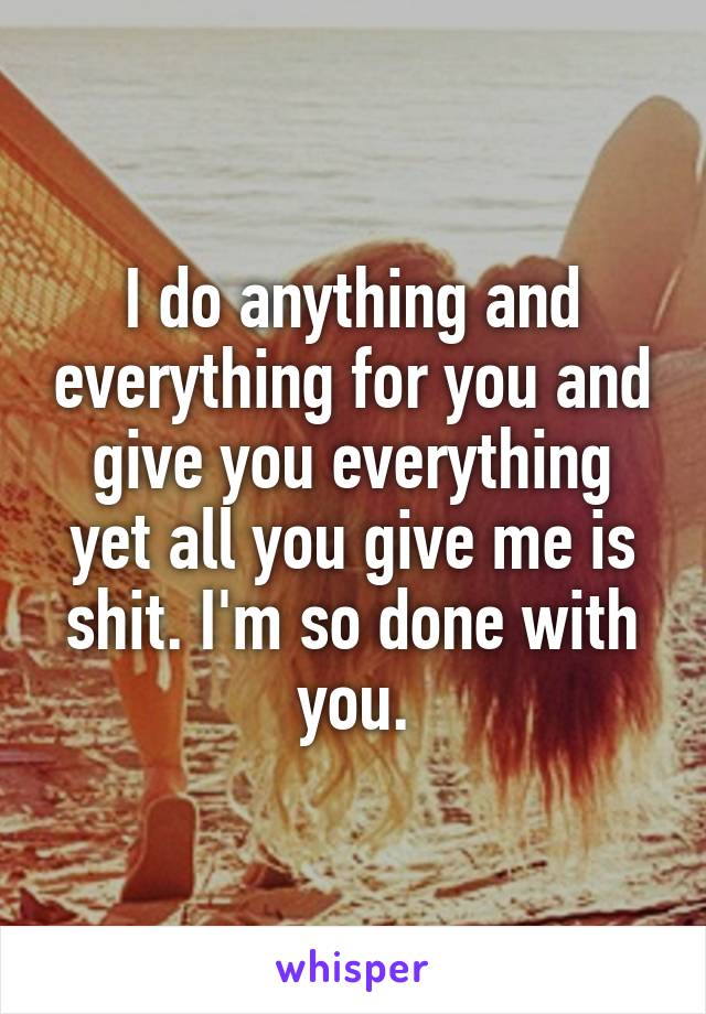 I do anything and everything for you and give you everything yet all you give me is shit. I'm so done with you.