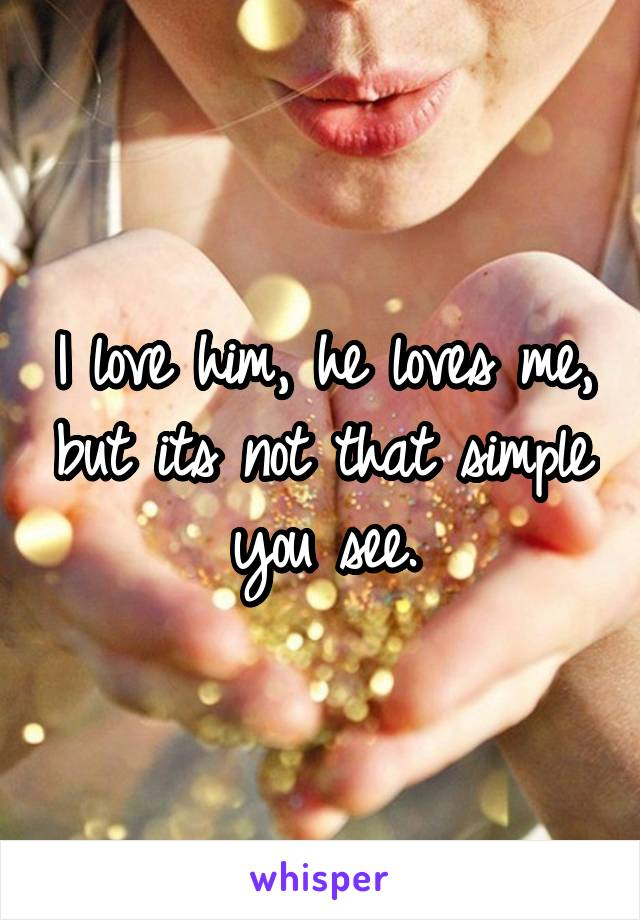 I love him, he loves me, but its not that simple you see.