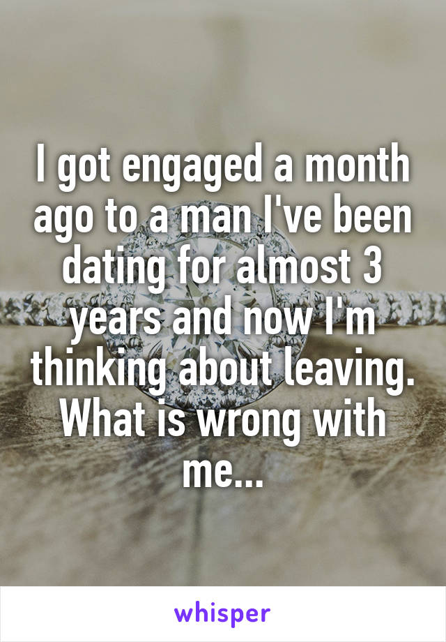 I got engaged a month ago to a man I've been dating for almost 3 years and now I'm thinking about leaving. What is wrong with me...