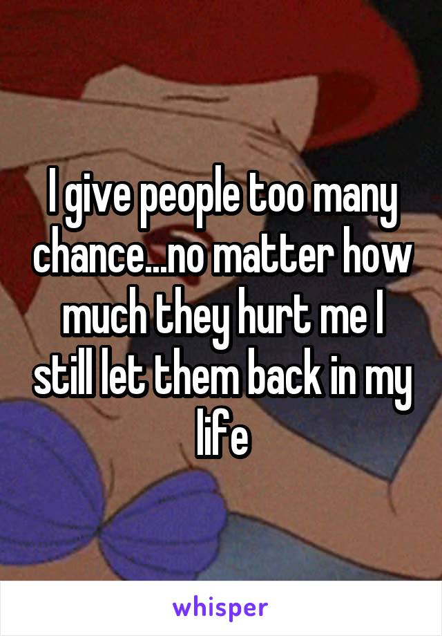 I give people too many chance...no matter how much they hurt me I still let them back in my life