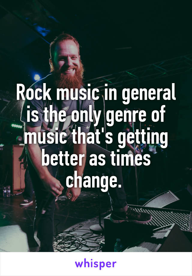 Rock music in general is the only genre of music that's getting better as times change.