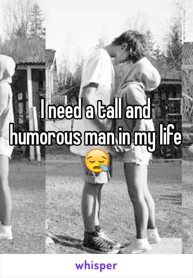 I need a tall and humorous man in my life 😪