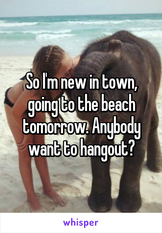 So I'm new in town, going to the beach tomorrow. Anybody want to hangout?