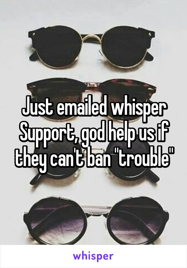 """Just emailed whisper Support, god help us if they can't ban """"trouble"""""""