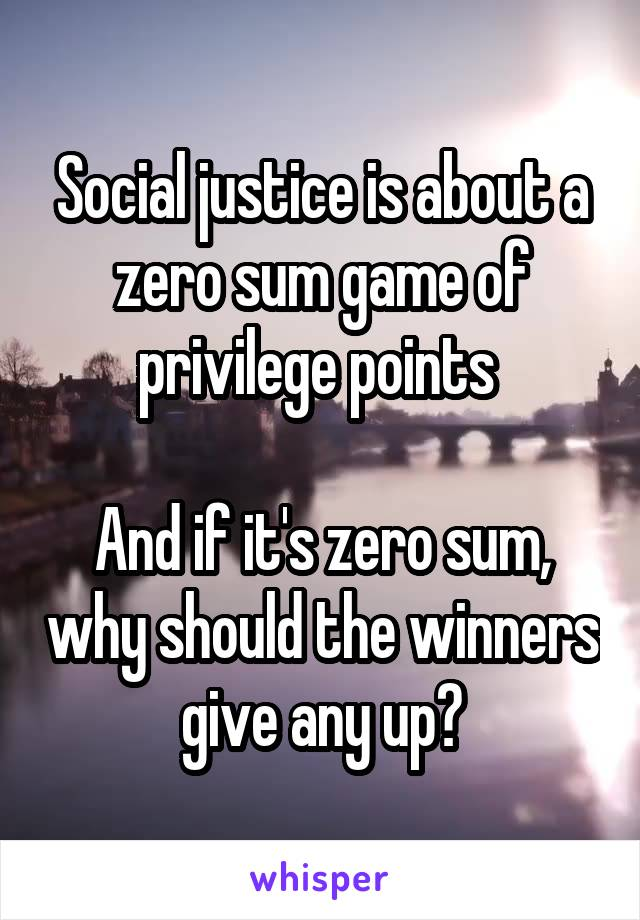 Social justice is about a zero sum game of privilege points   And if it's zero sum, why should the winners give any up?
