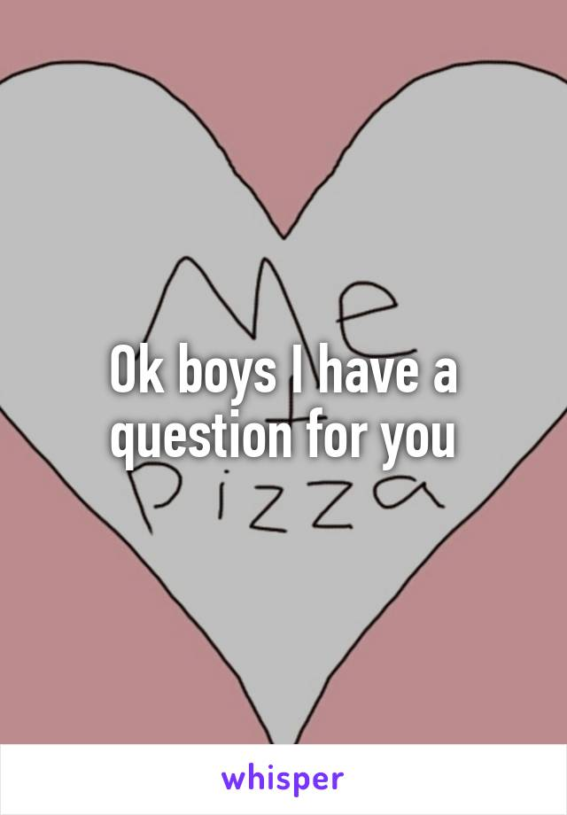 Ok boys I have a question for you