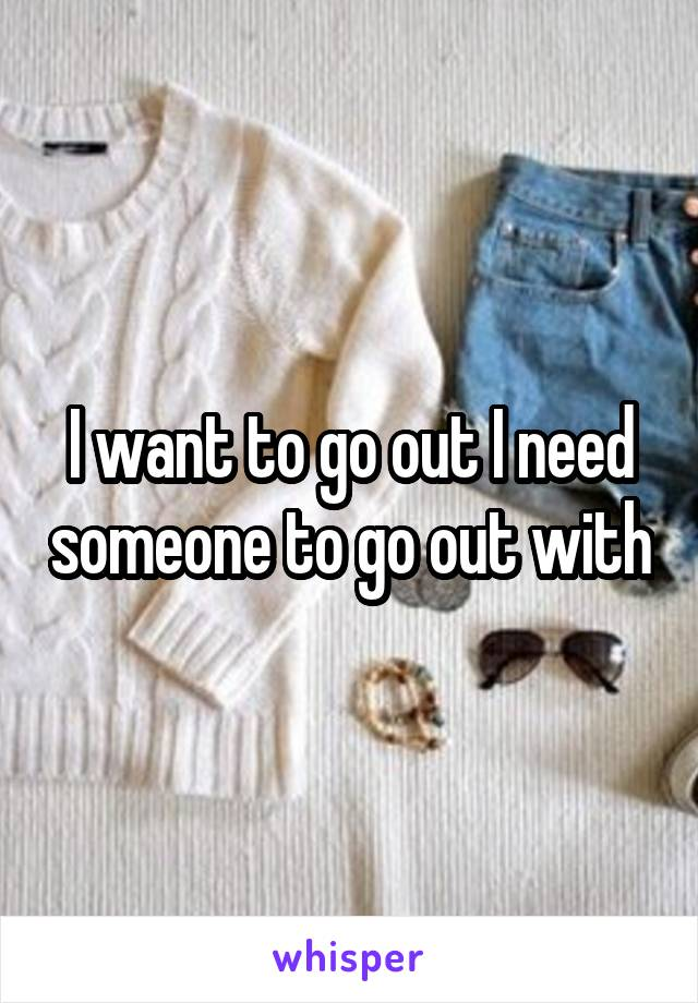 I want to go out I need someone to go out with