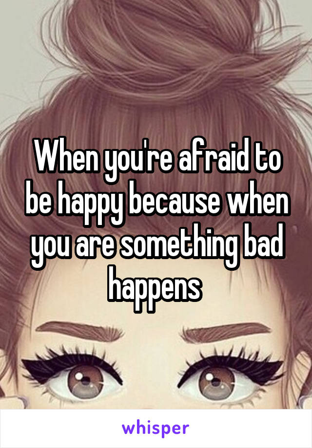 When you're afraid to be happy because when you are something bad happens
