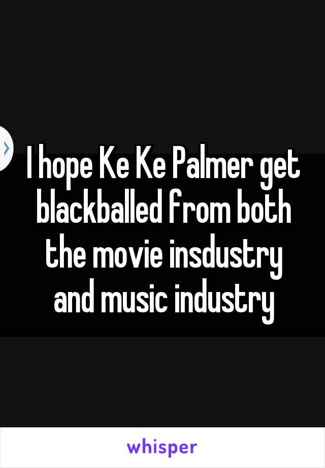 I hope Ke Ke Palmer get blackballed from both the movie insdustry and music industry