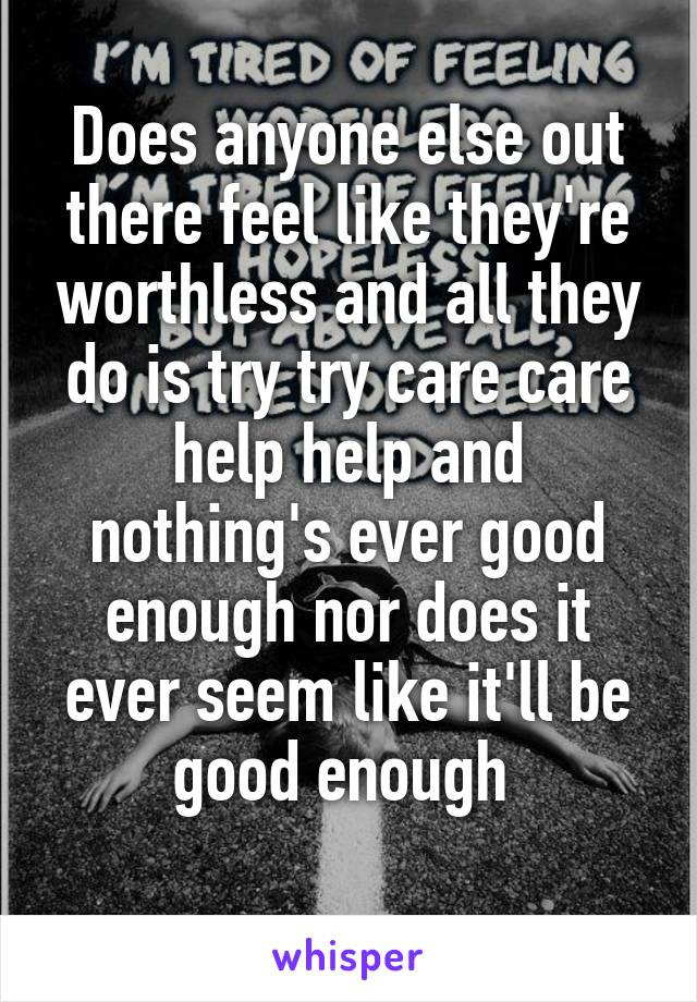 Does anyone else out there feel like they're worthless and all they do is try try care care help help and nothing's ever good enough nor does it ever seem like it'll be good enough