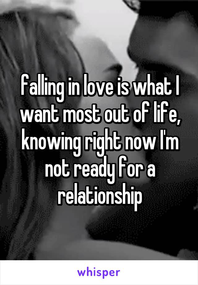 falling in love is what I want most out of life, knowing right now I'm not ready for a relationship