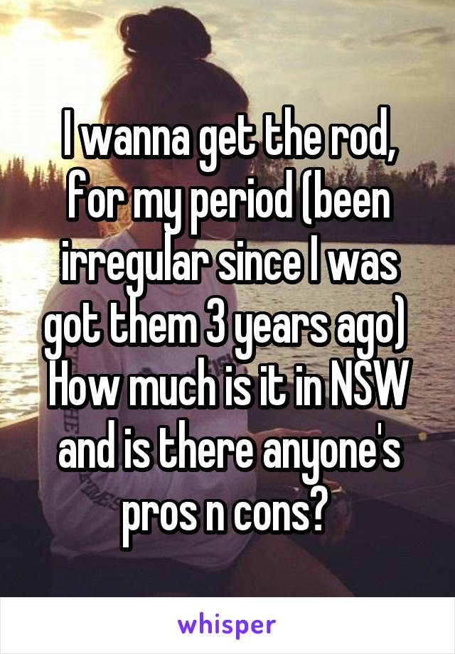 I wanna get the rod, for my period (been irregular since I was got them 3 years ago)  How much is it in NSW and is there anyone's pros n cons?