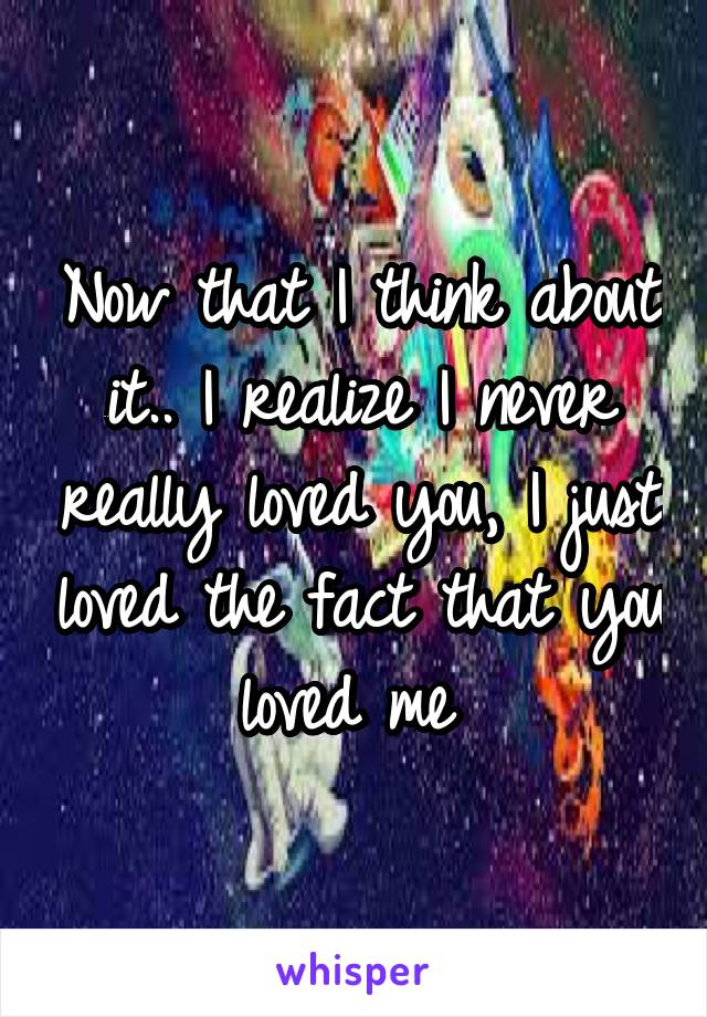 Now that I think about it.. I realize I never really loved you, I just loved the fact that you loved me
