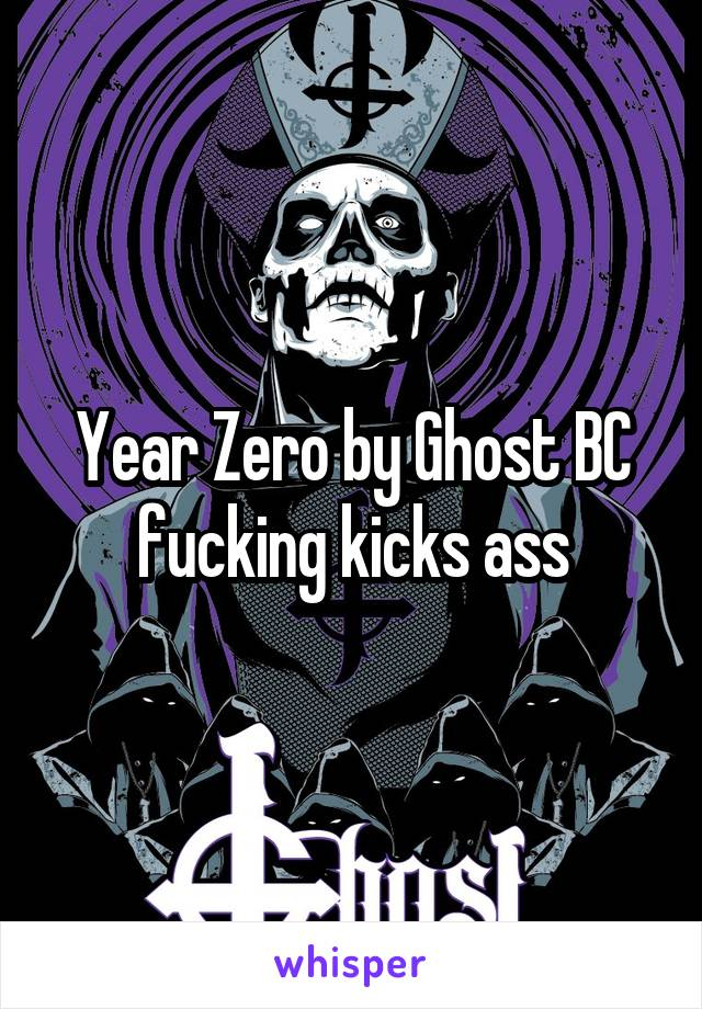 Year Zero by Ghost BC fucking kicks ass
