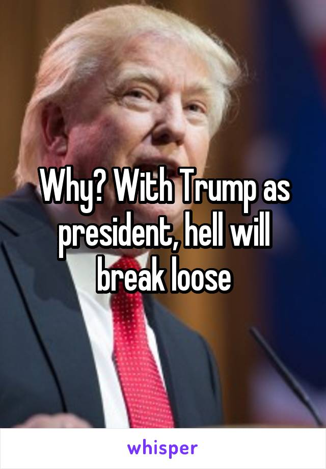 Why? With Trump as president, hell will break loose