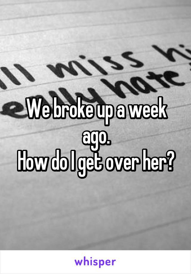 We broke up a week ago. How do I get over her?