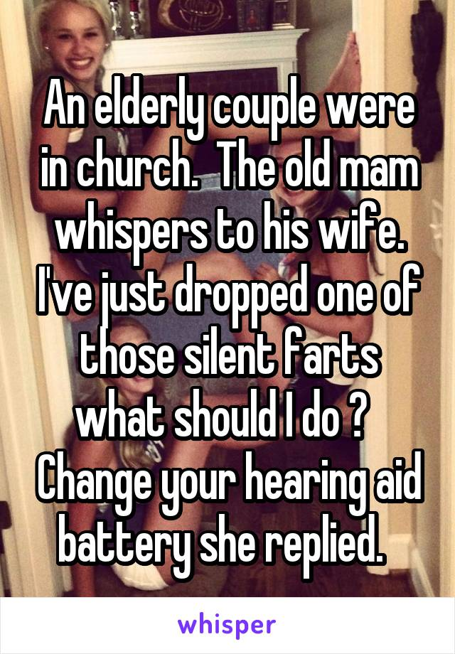 An elderly couple were in church.  The old mam whispers to his wife. I've just dropped one of those silent farts what should I do ?   Change your hearing aid battery she replied.
