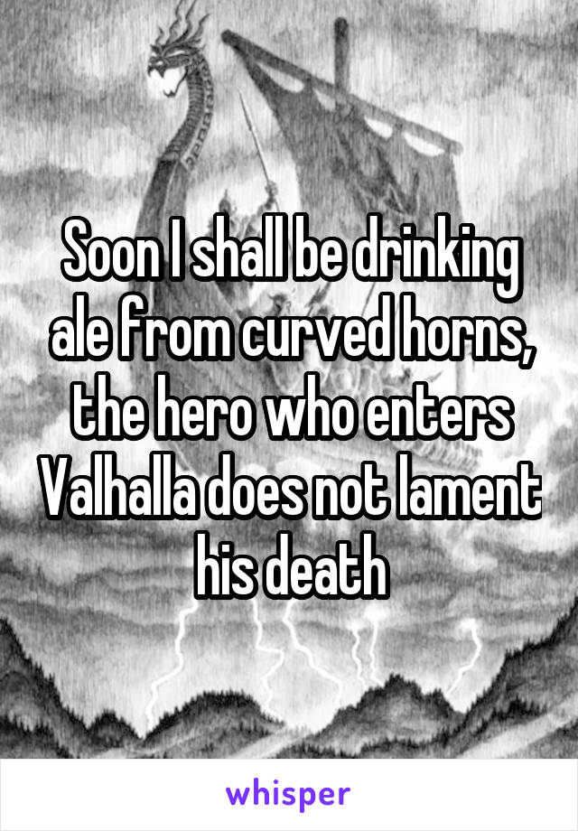 Soon I shall be drinking ale from curved horns, the hero who enters Valhalla does not lament his death