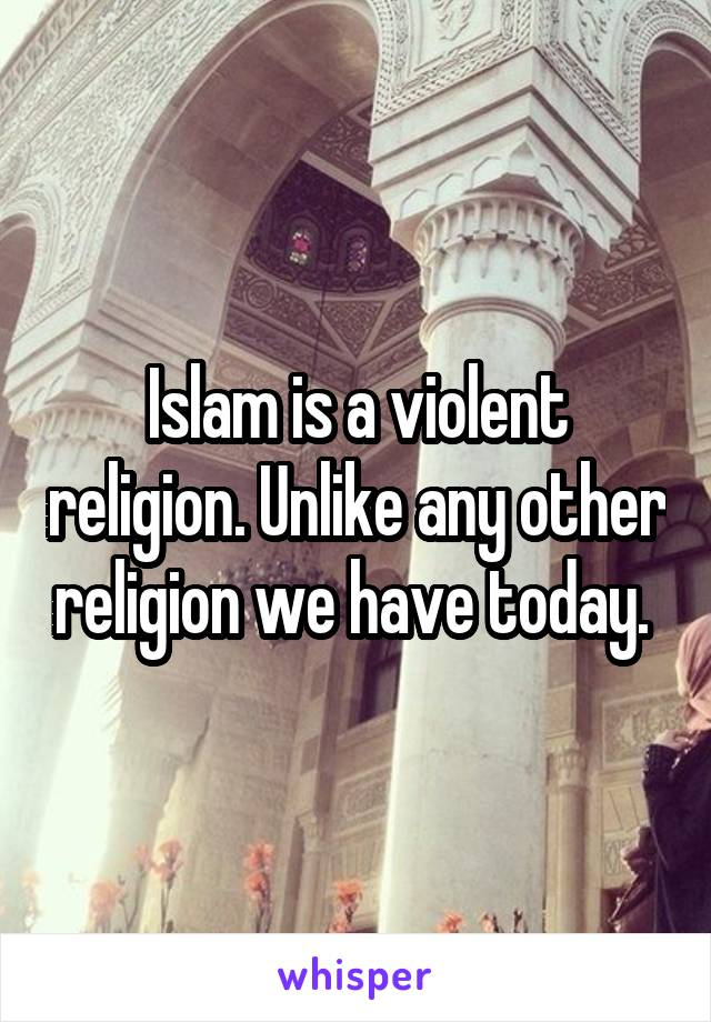 Islam is a violent religion. Unlike any other religion we have today.