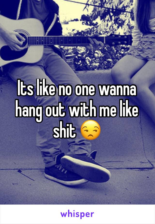 Its like no one wanna hang out with me like shit 😒