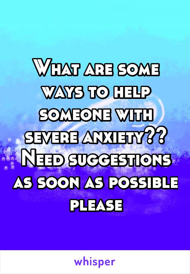 What are some ways to help someone with severe anxiety?? Need suggestions as soon as possible please