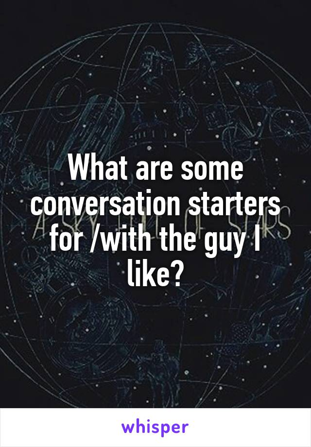 What are some conversation starters for /with the guy I like?