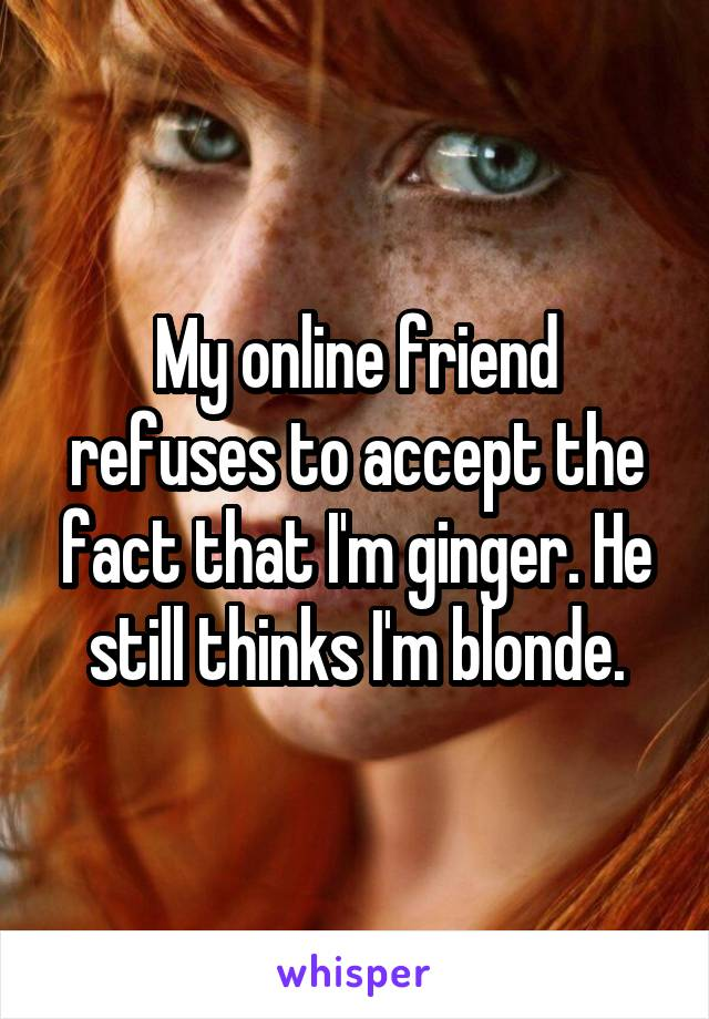 My online friend refuses to accept the fact that I'm ginger. He still thinks I'm blonde.