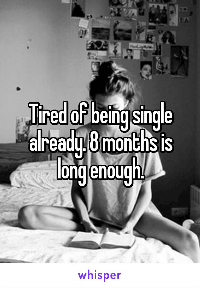 Tired of being single already. 8 months is long enough.
