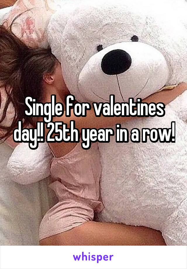 Single for valentines day!! 25th year in a row!