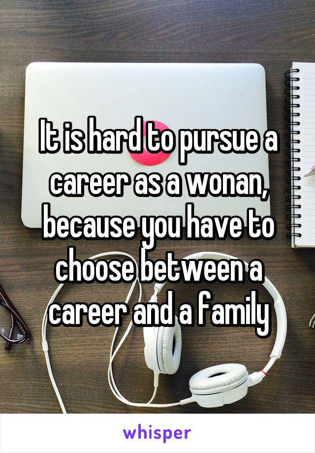 It is hard to pursue a career as a wonan, because you have to choose between a career and a family