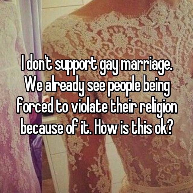 I don't support gay marriage. We already see people being forced to violate their religion because of it. How is this ok?