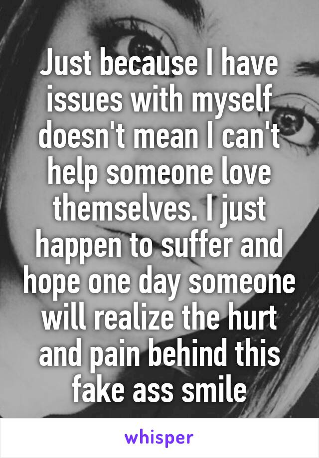 Just because I have issues with myself doesn't mean I can't help someone love themselves. I just happen to suffer and hope one day someone will realize the hurt and pain behind this fake ass smile
