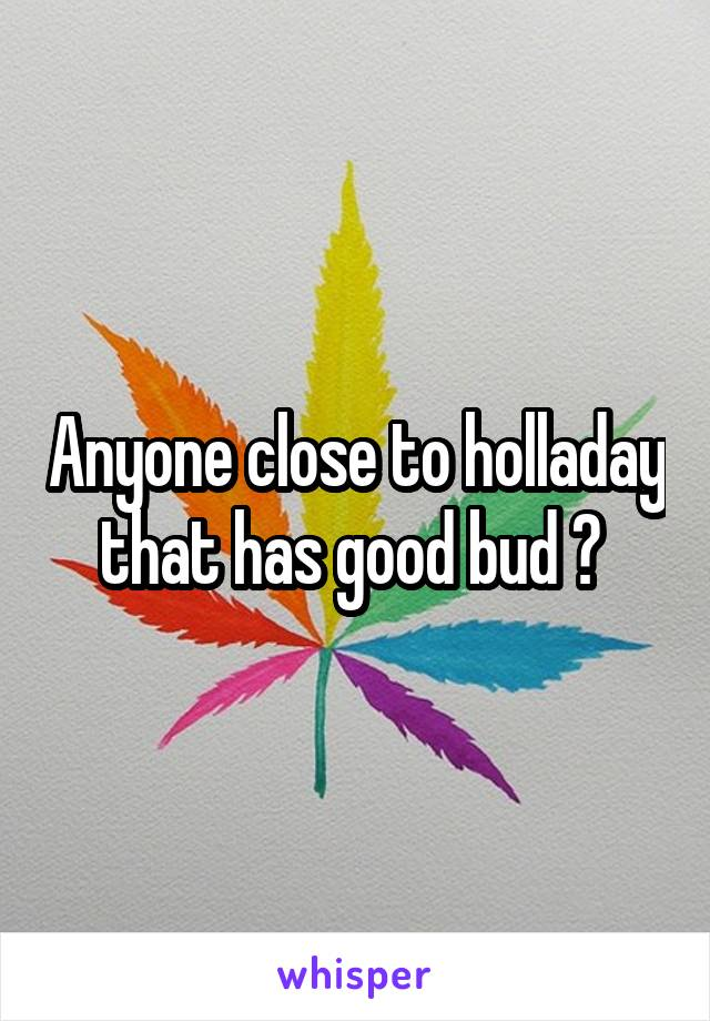 Anyone close to holladay that has good bud ?