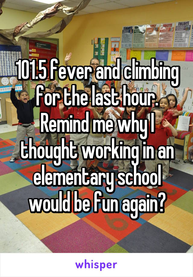 101.5 fever and climbing for the last hour. Remind me why I thought working in an elementary school would be fun again?
