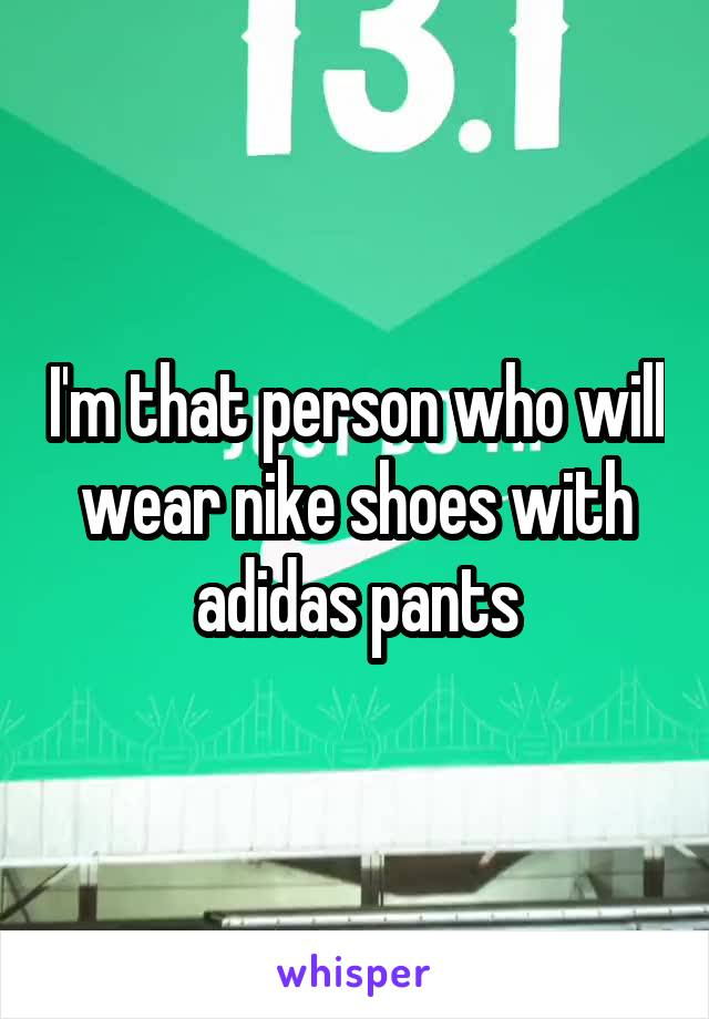 I'm that person who will wear nike shoes with adidas pants