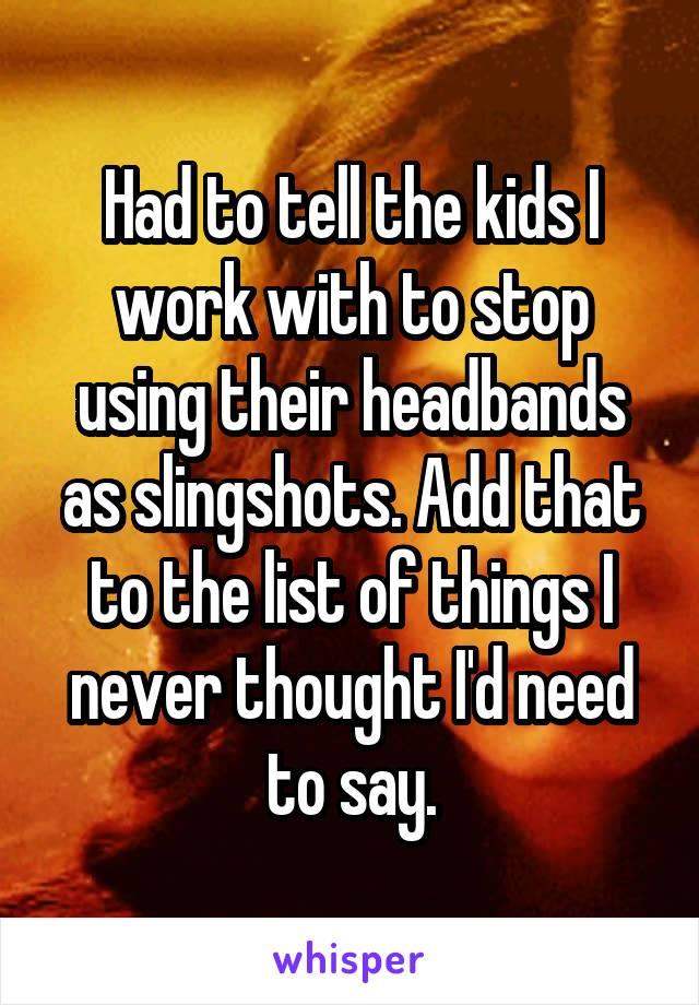 Had to tell the kids I work with to stop using their headbands as slingshots. Add that to the list of things I never thought I'd need to say.