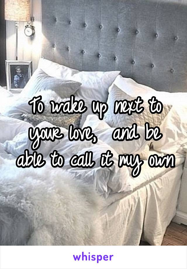To wake up next to your love,  and be able to call it my own