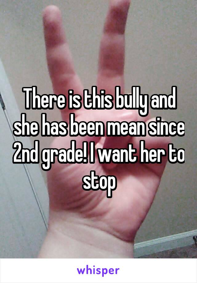 There is this bully and she has been mean since 2nd grade! I want her to stop