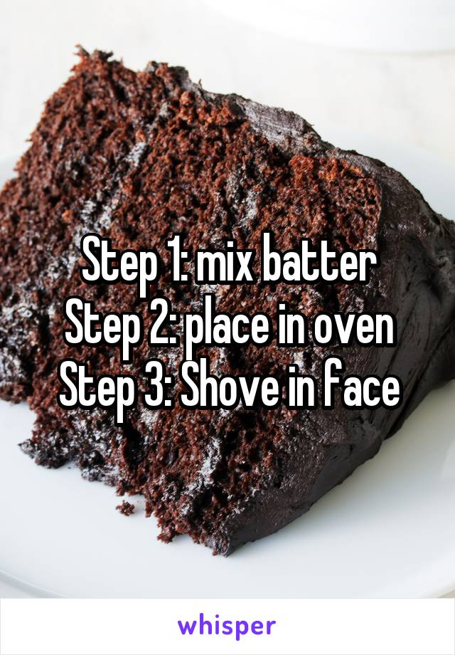Step 1: mix batter Step 2: place in oven Step 3: Shove in face