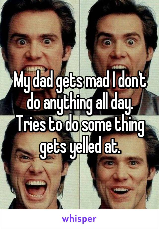 My dad gets mad I don't do anything all day. Tries to do some thing gets yelled at.