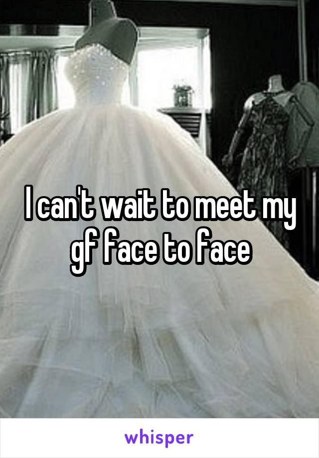 I can't wait to meet my gf face to face