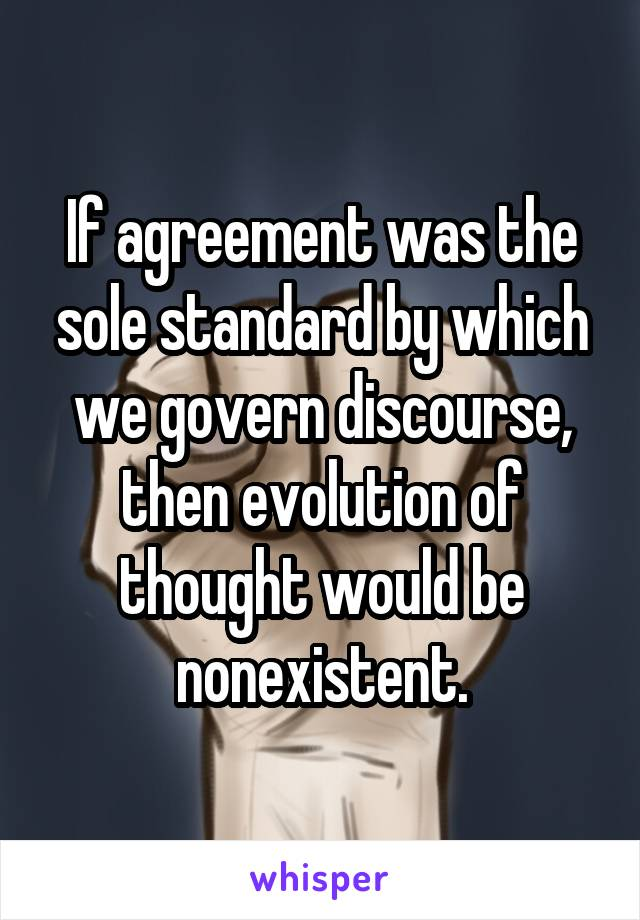If agreement was the sole standard by which we govern discourse, then evolution of thought would be nonexistent.