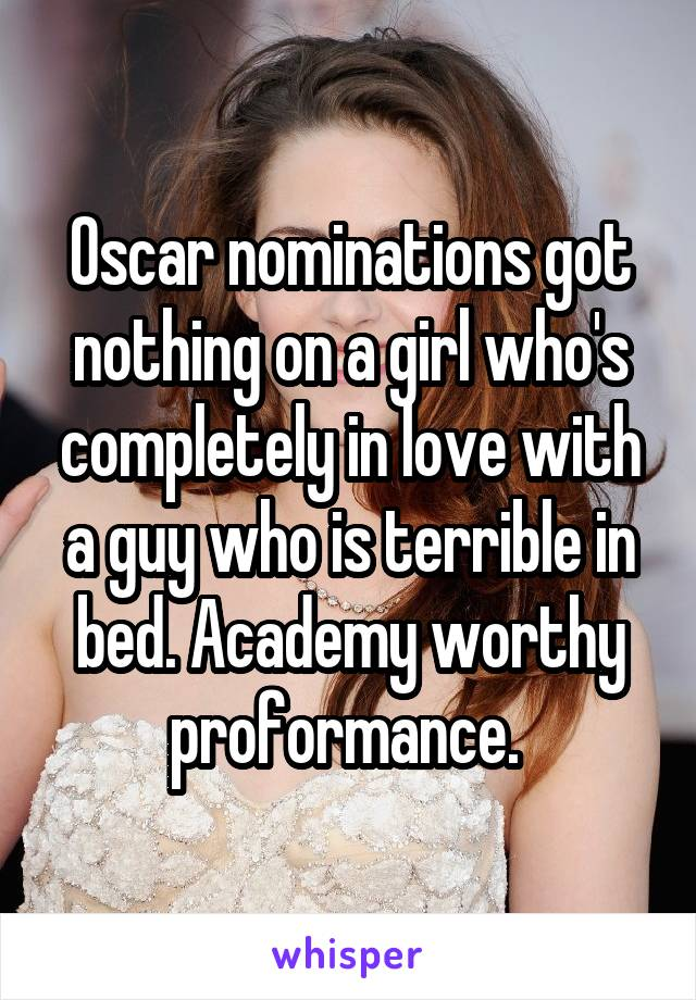 Oscar nominations got nothing on a girl who's completely in love with a guy who is terrible in bed. Academy worthy proformance.