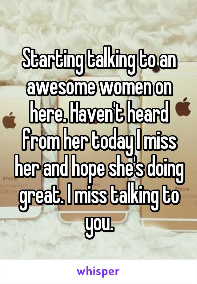 Starting talking to an awesome women on here. Haven't heard from her today I miss her and hope she's doing great. I miss talking to you.