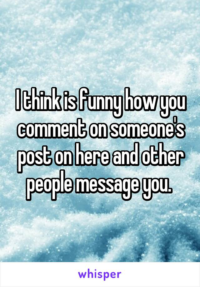 I think is funny how you comment on someone's post on here and other people message you.