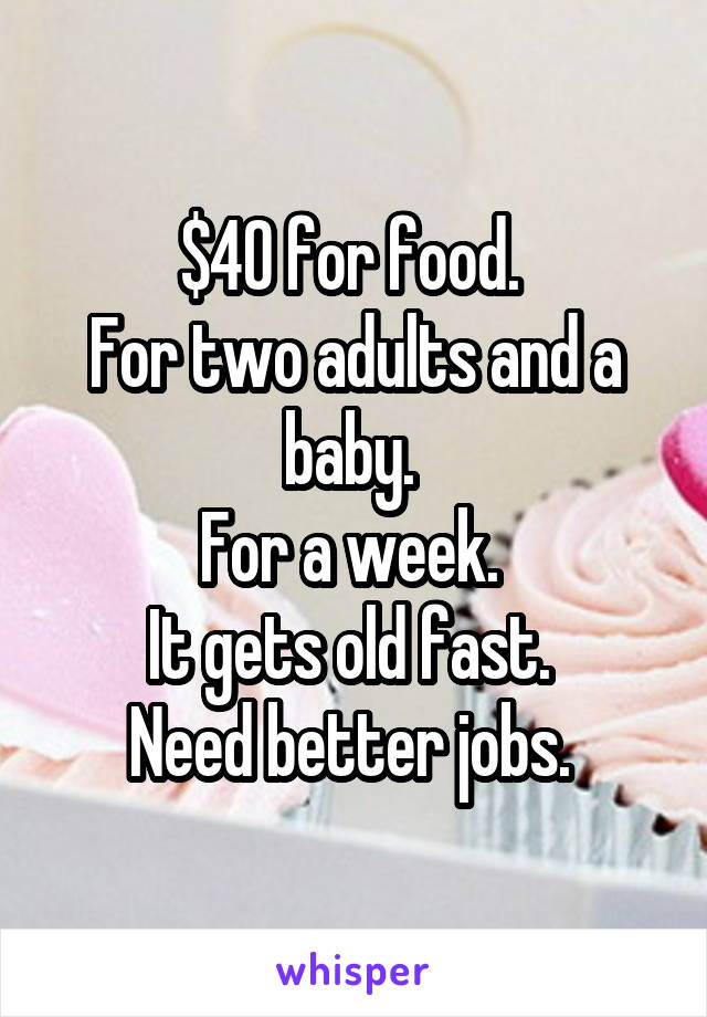$40 for food.  For two adults and a baby.  For a week.  It gets old fast.  Need better jobs.