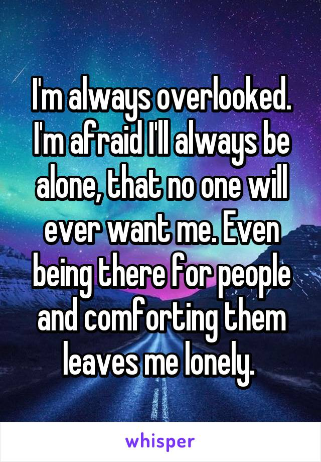 I'm always overlooked. I'm afraid I'll always be alone, that no one will ever want me. Even being there for people and comforting them leaves me lonely.