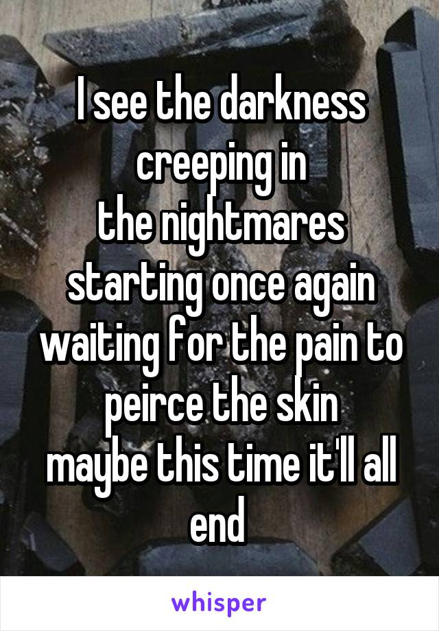 I see the darkness creeping in the nightmares starting once again waiting for the pain to peirce the skin maybe this time it'll all end
