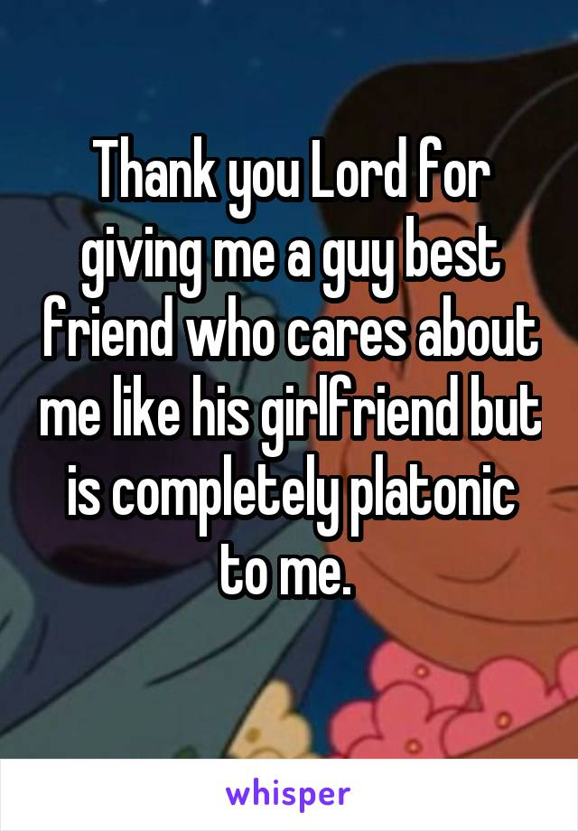 Thank you Lord for giving me a guy best friend who cares about me like his girlfriend but is completely platonic to me.