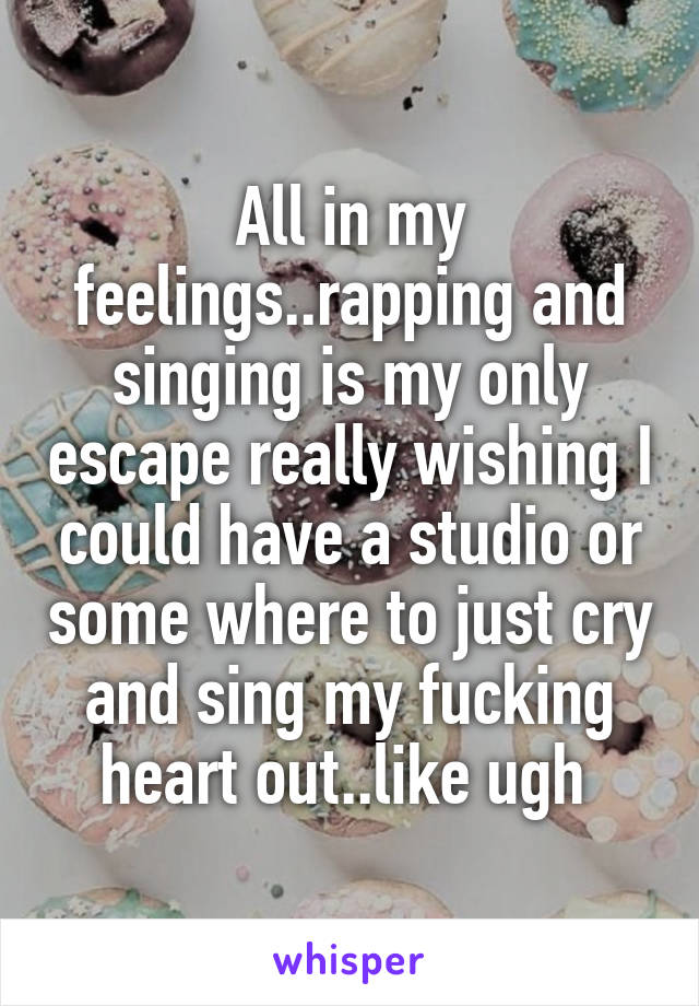 All in my feelings..rapping and singing is my only escape really wishing I could have a studio or some where to just cry and sing my fucking heart out..like ugh